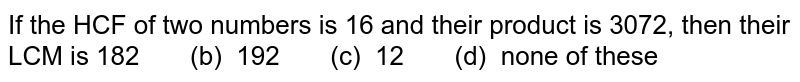 If the HCF of two numbers is 16 and their   product is 3072, then their LCM is 182   (b) 192 (c)   12 (d) none of these