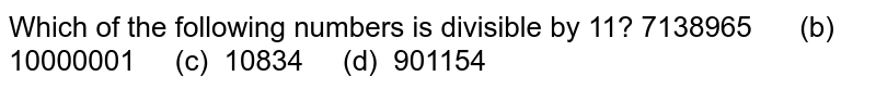 Which of the following numbers is divisible by   11? 7138965   (b) 10000001 (c)   10834 (d) 901154