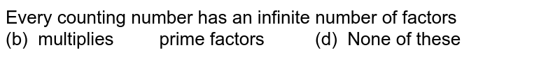 Every counting number has an infinite number of factors (b) multiplies  prime factors (d)   None of these