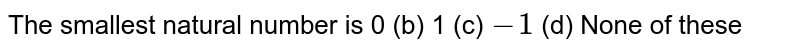 The smallest natural number is (a) `0`   (b) `1` (c)   `-1`    (d) None of these