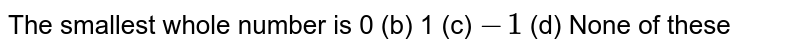 The smallest whole number is 0   (b) 1 (c)   `-1`    (d) None of these