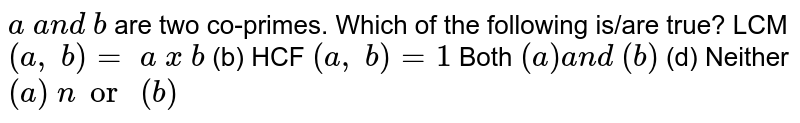 `a\ a n d\ b` are two co-primes. Which of the following is/are   true? LCM `(a ,\ b)=\ a\ x\ b`    (b) HCF `(a ,\ b)=1`  Both `(a)a n d\ (b)`    (d) Neither `(a)\ nor\ (b)`