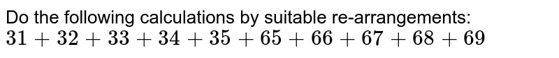 Do the following calculations by suitable   re-arrangements:  `31+32+33+34+35+65+66+67+68+69`