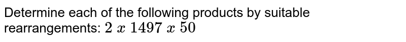 Determine each of the following products by   suitable rearrangements: `2\ x\ 1497\ x\ 50`
