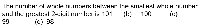The number of whole numbers between the   smallest whole number and the greatest 2-digit number is 101   (b) 100 (c) 99 (d) 98