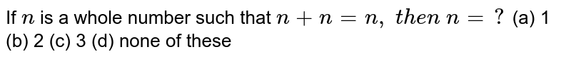 If `n` is a whole number such that `n+n=n , t h e n n=?`  (a) 1   (b) 2 (c) 3 (d) none of these
