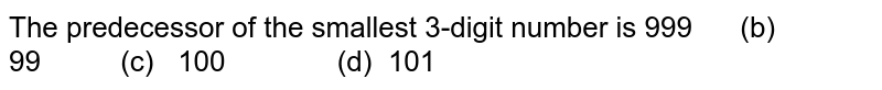 The predecessor of the smallest 3-digit number   is 999   (b) 99 (c) 100 (d) 101