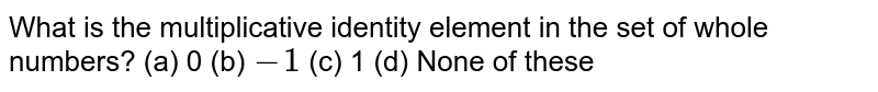 What is the multiplicative identity element in   the set of whole numbers? (a) 0   (b) `-1`    (c) 1 (d)   None of these