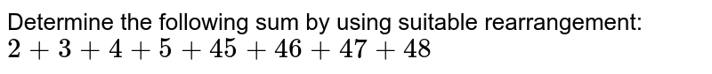 Determine the following sum by using suitable   rearrangement: `2+3+4+5+45+46+47+48`