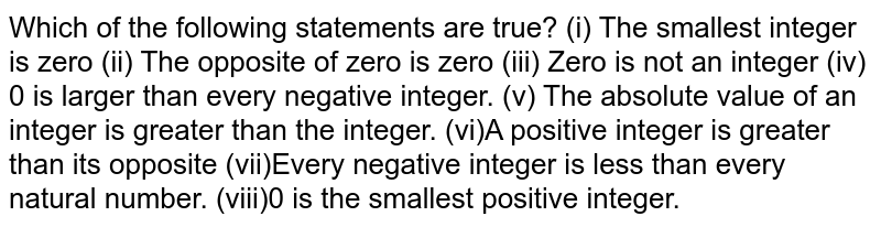 Which of the following statements are true? (i) The smallest integer is zero (ii) The opposite of zero is zero (iii) Zero is not an integer (iv) 0 is larger than every negative integer. (v) The absolute value of an integer is greater   than the integer. (vi)A positive integer is greater than its opposite (vii)Every negative integer is less than every   natural number. (viii)0 is the smallest positive integer.