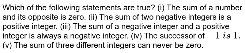 Which of the following statements are true? (i) The sum of a number and its opposite is zero. (ii) The sum of two negative integers is a positive   integer. (iii) The sum of a negative integer and a positive   integer is always a negative integer. (iv) The successor of `-1 i s 1.`  (v) The sum of three different integers can never   be zero.