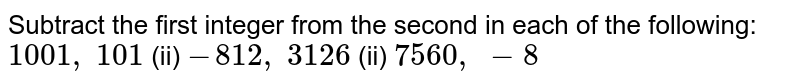 Subtract the first integer from the second in   each of the following: `1001 , 101`    (ii) `-812 , 3126`    (ii) `7560 , -8`