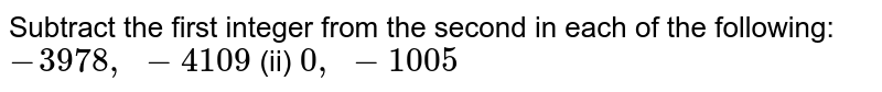 Subtract the first integer from the second in   each of the following: `-3978 , -4109`    (ii) `0, -1005`