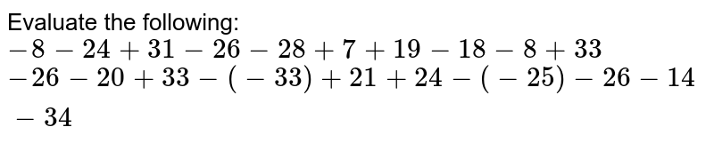 Evaluate the following:  `-8-24+31-26-28+7+19-18-8+33`   `-26-20+33-(-33)+21+24-(-25)-26-14-34`