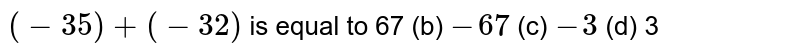 `(-35)+(-32)` is equal to 67   (b) `-67`    (c) `-3`    (d) 3
