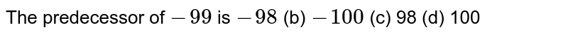The predecessor of `-99` is `-98`    (b) `-100`    (c) 98 (d)   100