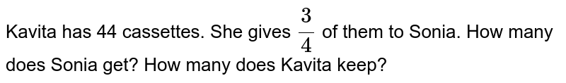 Kavita has 44 cassettes. She gives `3/4` of them to Sonia. How many does Sonia get? How   many does Kavita keep?