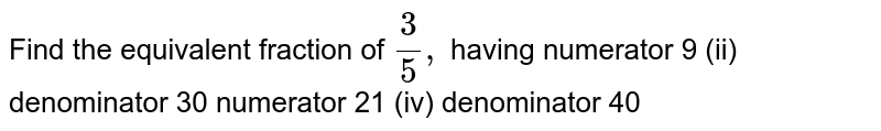 Find the equivalent fraction of `3/5,` having numerator 9 (ii) denominator 30 numerator 21 (iv) denominator 40