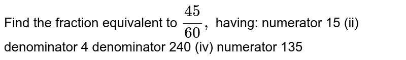 Find the fraction equivalent to `(45)/(60),` having: numerator 15 (ii) denominator 4 denominator 240 (iv) numerator 135