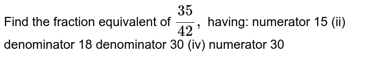 Find the fraction equivalent of `(35)/(42),` having: numerator 15 (ii) denominator 18 denominator 30 (iv) numerator 30