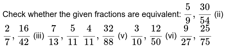 Check whether the given fractions are   equivalent: `5/9,(30)/(54)`    (ii) `2/7,(16)/(42)`    (iii) `7/(13),5/(11)`  `4/(11),(32)/(88)`    (v) `3/(10),(12)/(50)`    (vi) `9/(27),(25)/(75)`