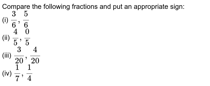 Compare the following fractions and put an   appropriate sign: `3/65/6`    (ii) `4/50/5`    (iii) `3/(20) 4/(20)`    (iv) `1/71/4`