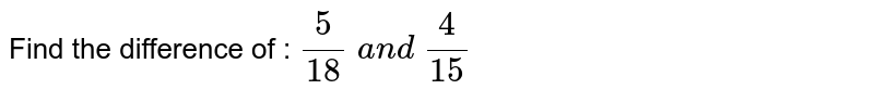 Find the difference of : `5/(18) a n d 4/(15)`