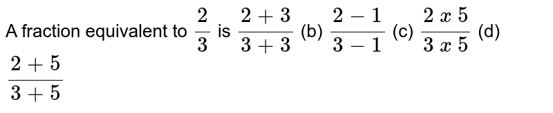 A fraction equivalent to `2/3 ` is `(2+3)/(3+3)`    (b) `(2-1)/(3-1)`    (c) `(2 x 5)/(3 x 5)`    (d) `(2+5)/(3+5)`