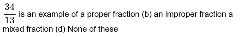`(34)/(13)` is an example of a proper fraction (b) an improper fraction a mixed fraction (d) None of these