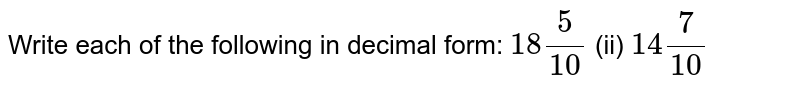 Write   each of the following in decimal form: `18 5/(10)`  (ii)   `14 7/(10)`