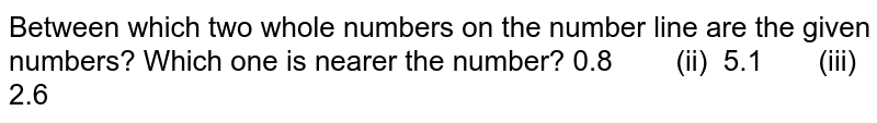 Between   which two whole numbers on the number line are the given numbers? Which one   is nearer the number? 0.8 (ii)   5.1 (iii) 2.6