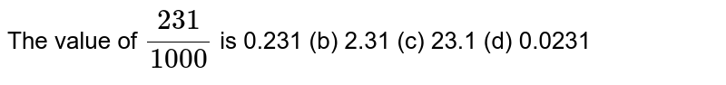 The   value of `(231)/(1000)` is 0.231 (b) 2.31   (c) 23.1 (d)   0.0231