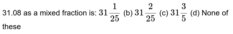 31.08   as a mixed fraction is: `31 1/(25)` (b) `31 2/(25)` (c) `31 3/5` (d) None of these