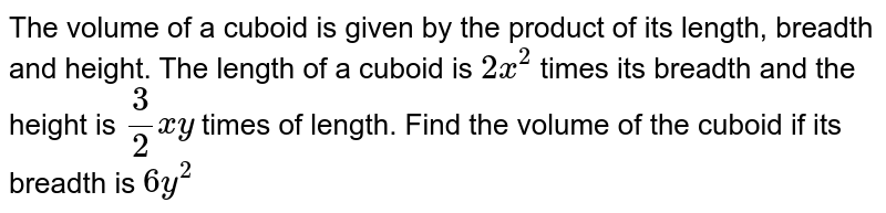 The volume of a cuboid is given by the product   of its length, breadth and height. The length of a cuboid is `2x^2` times its breadth and the height is `3/2x y ` times of length. Find the volume of the cuboid if   its breadth is `6y^2`