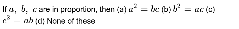 If `a ,\ b ,\ c` are in proportion, then (a) `a^2=b c`    (b) `b^2=a c`    (c) `c^2=a b`    (d) None of these