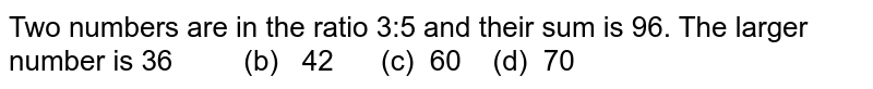 Two numbers are in the ratio 3:5 and their sum   is 96. The larger number is  36   (b) 42 (c)   60 (d) 70