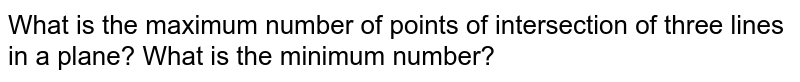What is the maximum number of points of intersection of three lines in a   plane? What is the minimum number?