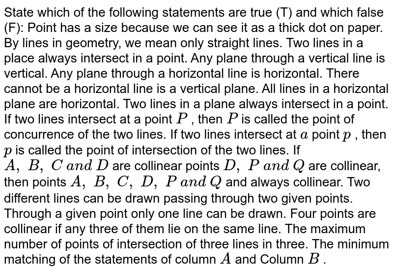 State which of the following statements are true (T) and which false (F):    Point has a size because we can see it as a thick dot on paper. By lines in geometry, we mean only straight lines. Two lines in a place always intersect in a point. Any plane through a vertical line is vertical. Any plane through a horizontal line is horizontal. There cannot be a horizontal line is a vertical plane. All lines in a horizontal plane are horizontal. Two lines in a plane always intersect in a point. If two lines intersect at a point `P` , then `P` is called   the point of concurrence of the two lines. If two lines intersect at `a` point `p` , then `p` is called   the point of intersection of the two lines. If `A ,\ B ,\ C\ a n d\ D` are collinear points `D ,\ P\ a n d\ Q` are collinear, then points `A ,\ B ,\ C ,\ D ,\ P\ a n d\ Q` and   always collinear.  Two different lines can be drawn passing through two given points. Through a given point only one line can be drawn. Four points are collinear if any three of them lie on the same line. The maximum number of points of intersection of three lines in three. The minimum matching of the statements of column `A` and Column `B` .
