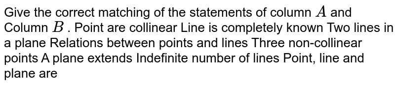 Give the correct matching of the statements of column `A` and Column `B` . Point are collinear Line is completely known Two lines in a plane Relations between points and lines Three non-collinear points A plane extends Indefinite number of lines Point, line and plane are