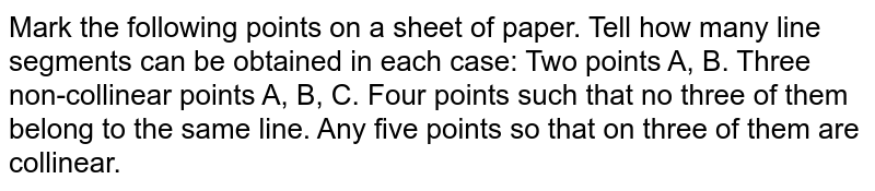 Mark the following points on a sheet of paper. Tell how many line   segments can be obtained in each case: Two points A, B. Three non-collinear points A, B, C. Four points such that no three of them belong to the same line. Any five points so that on three of them are   collinear.