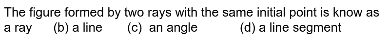 The figure formed by two rays with the same initial point is know as a ray (b) a line (c)   an angle (d) a line   segment