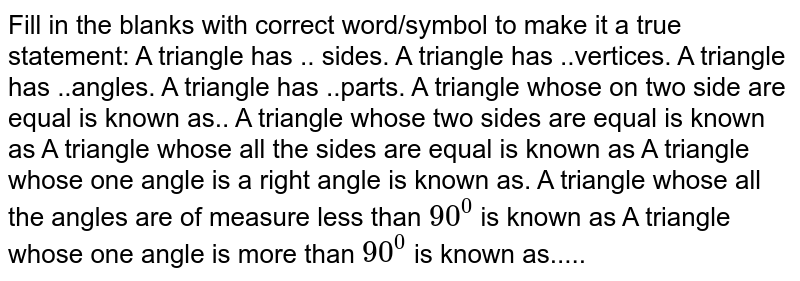 Fill in the blanks with correct word/symbol to make it a true statement: A triangle has .. sides. A triangle has ..vertices. A triangle has ..angles. A triangle has ..parts. A triangle whose on two side are equal is known   as.. A triangle whose two sides are equal is known as  A triangle whose all the sides are equal is known as A triangle whose one angle is a right angle is known as. A triangle whose all the angles are of measure less than `90^0` is known   as A triangle whose one angle is more than `90^0` is known   as.....