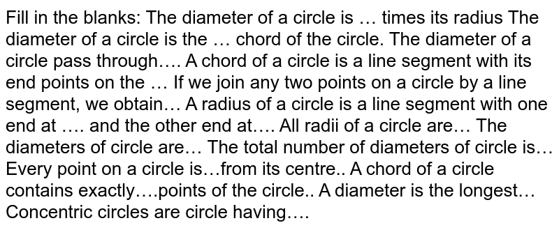 Fill in the blanks: The diameter of a circle is … times its radius  The diameter of a circle is the … chord of the circle. The diameter of a circle pass through…. A chord of a circle is a line segment with its end points on the … If we join any two points on a circle by a line segment, we obtain… A radius of a circle is a line segment with one end at …. and the other end at…. All radii of a circle are… The diameters of circle are… The total number of diameters of circle is… Every point on a circle is…from its centre.. A chord of a circle contains exactly….points of the circle.. A diameter is the longest… Concentric circles are circle having….