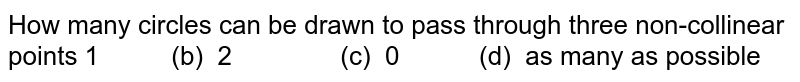 How many circles can be drawn to pass through three non-collinear points 1 (b) 2 (c) 0   (d) as many as possible