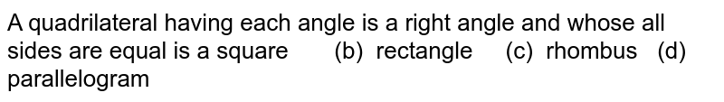 A quadrilateral having each angle is a right angle and whose all sides   are equal is a  square (b) rectangle (c)   rhombus (d) parallelogram