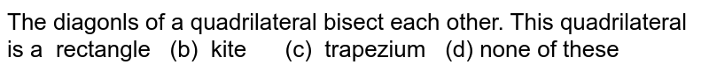The diagonls of a quadrilateral bisect each   other. This quadrilateral is a  rectangle (b)   kite (c) trapezium   (d) none of these