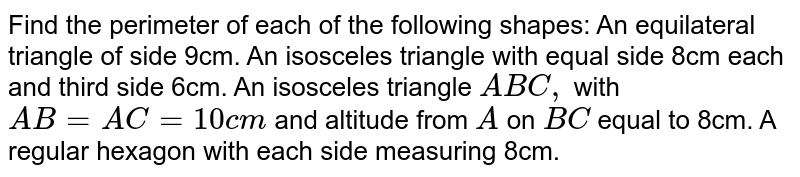 Find the perimeter of each of the following   shapes: An equilateral triangle of side 9cm. An isosceles triangle with equal side 8cm each   and third side 6cm. An isosceles triangle `A B C ,` with `A B=A C=10 c m` and   altitude from `A` on `B C` equal to 8cm. A regular hexagon with each side measuring 8cm.
