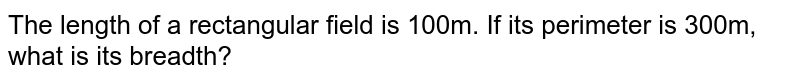 The length of a rectangular field is 100m. If   its perimeter is 300m, what is its breadth?