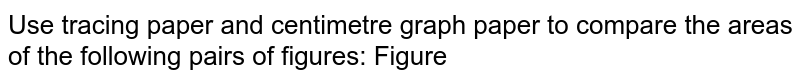 Use tracing paper and centimetre graph paper to   compare the areas of the following pairs of figures: Figure