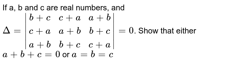 If a, b and c are real numbers, and `Delta=|[b+c,c+a,a+b],[c+a,a+b,b+c],[a+b,b+c,c+a]|=0`. Show that either `a+b+c=0` or `a=b=c`